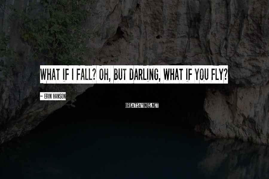 Erin Hanson Sayings: What if I fall? Oh, but darling, what if you fly?