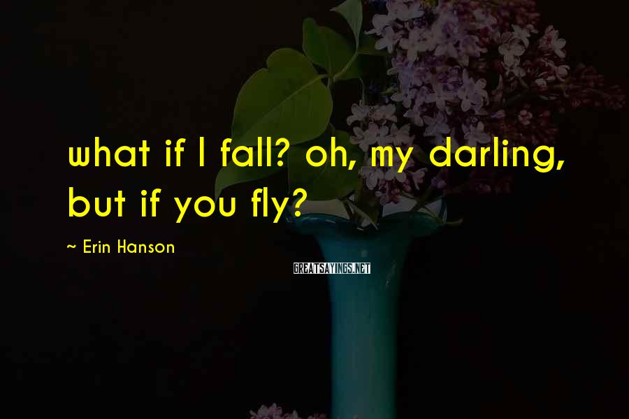 Erin Hanson Sayings: what if I fall? oh, my darling, but if you fly?