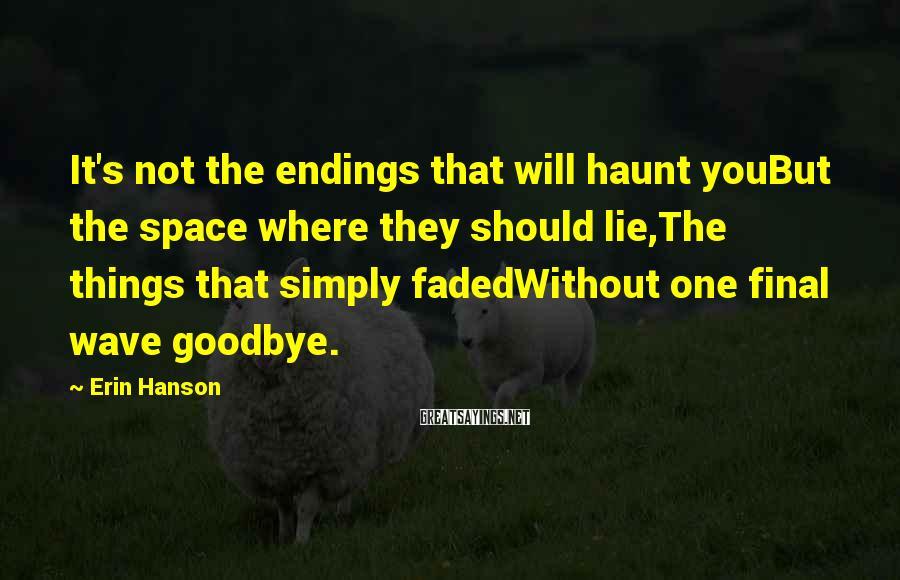 Erin Hanson Sayings: It's not the endings that will haunt youBut the space where they should lie,The things