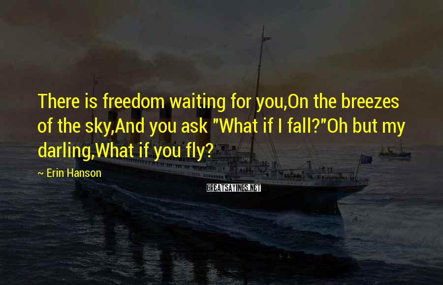 "Erin Hanson Sayings: There is freedom waiting for you,On the breezes of the sky,And you ask ""What if"