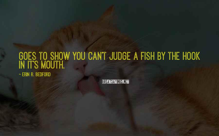 Erin R. Bedford Sayings: Goes to show you can't judge a fish by the hook in it's mouth.