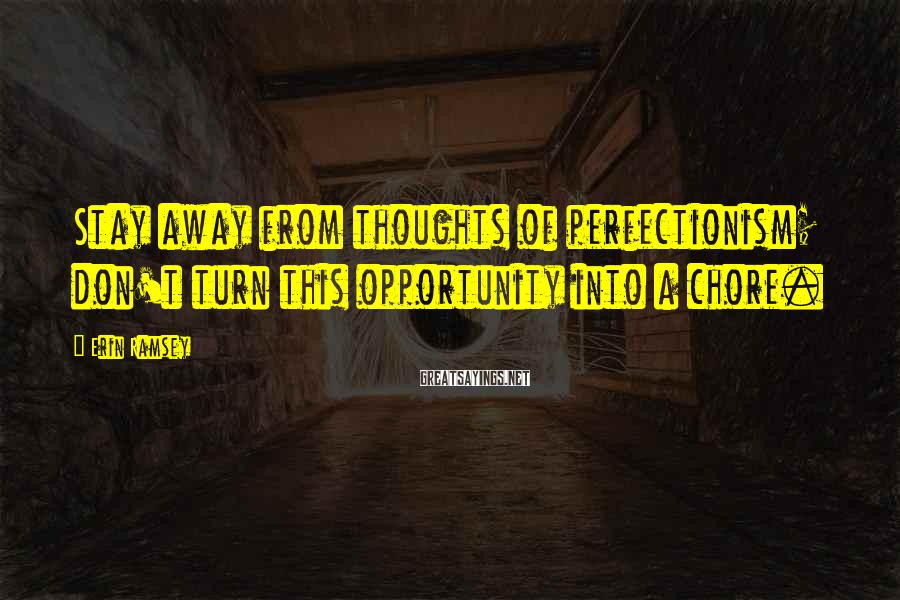 Erin Ramsey Sayings: Stay away from thoughts of perfectionism; don't turn this opportunity into a chore.