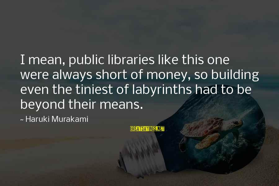 Erin Ulmer Sayings By Haruki Murakami: I mean, public libraries like this one were always short of money, so building even