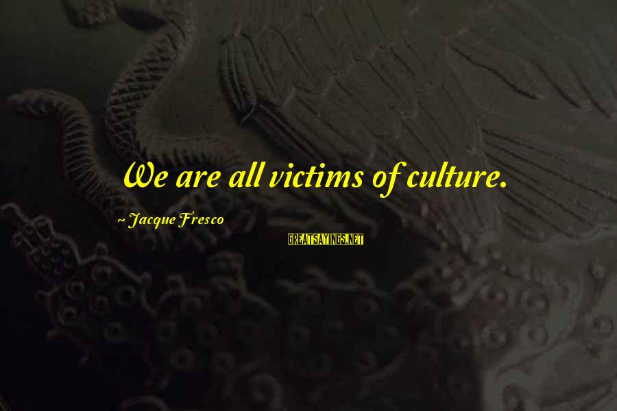 Erin Ulmer Sayings By Jacque Fresco: We are all victims of culture.