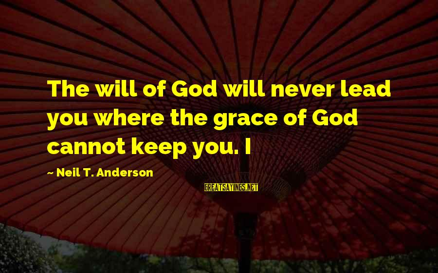 Erin Ulmer Sayings By Neil T. Anderson: The will of God will never lead you where the grace of God cannot keep