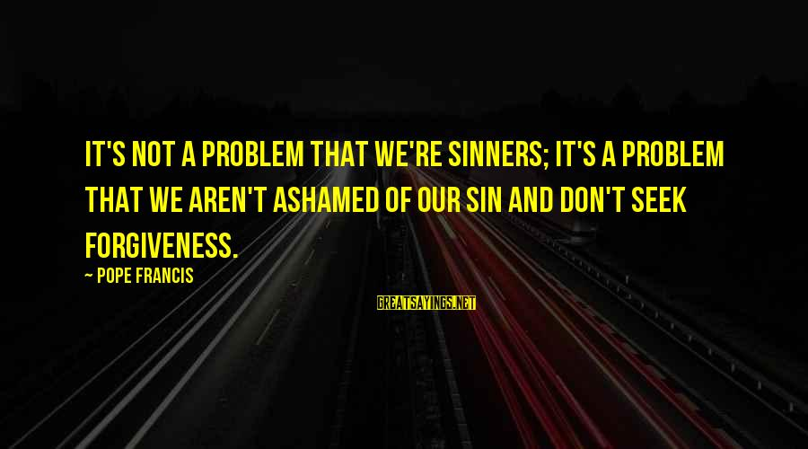 Erin Ulmer Sayings By Pope Francis: It's not a problem that we're sinners; it's a problem that we aren't ashamed of