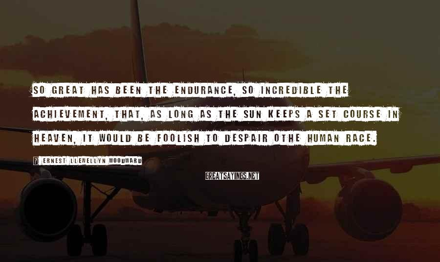 Ernest Llewellyn Woodward Sayings: So great has been the endurance, so incredible the achievement, that, as long as the