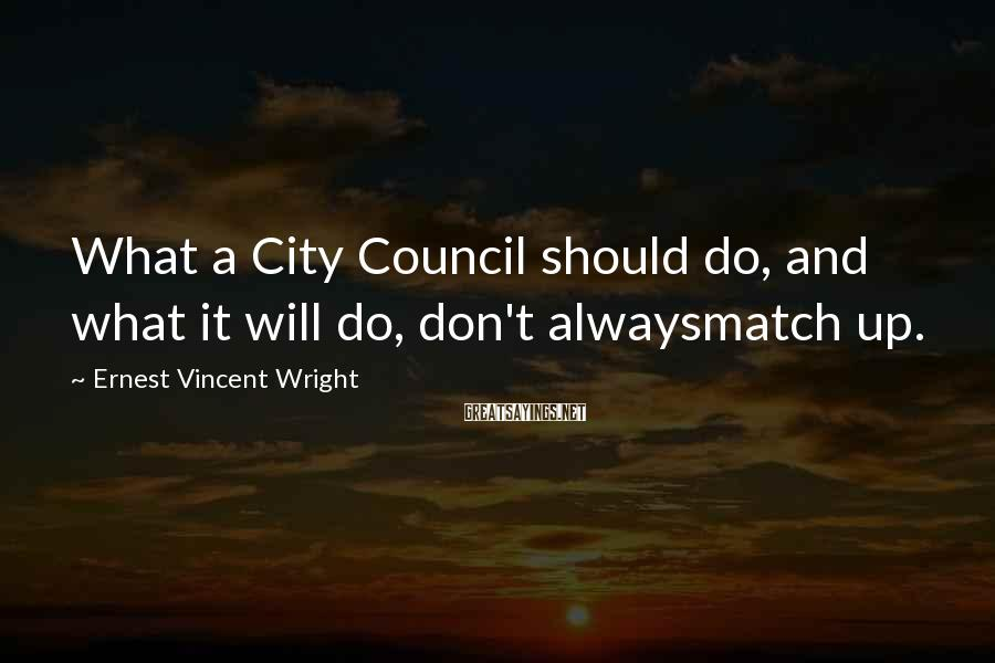 Ernest Vincent Wright Sayings: What a City Council should do, and what it will do, don't alwaysmatch up.