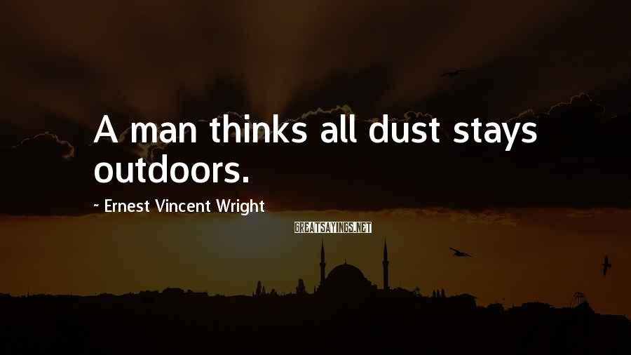 Ernest Vincent Wright Sayings: A man thinks all dust stays outdoors.