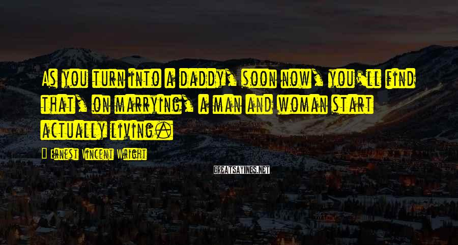 Ernest Vincent Wright Sayings: As you turn into a daddy, soon now, you'll find that, on marrying, a man