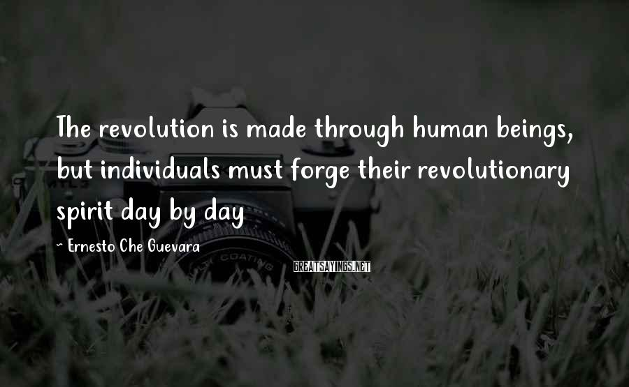 Ernesto Che Guevara Sayings: The revolution is made through human beings, but individuals must forge their revolutionary spirit day