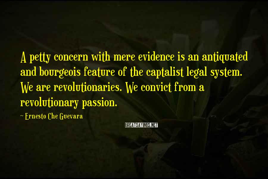 Ernesto Che Guevara Sayings: A petty concern with mere evidence is an antiquated and bourgeois feature of the captalist