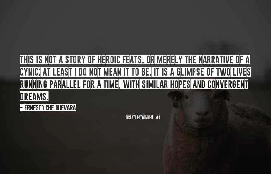 Ernesto Che Guevara Sayings: This is not a story of heroic feats, or merely the narrative of a cynic;
