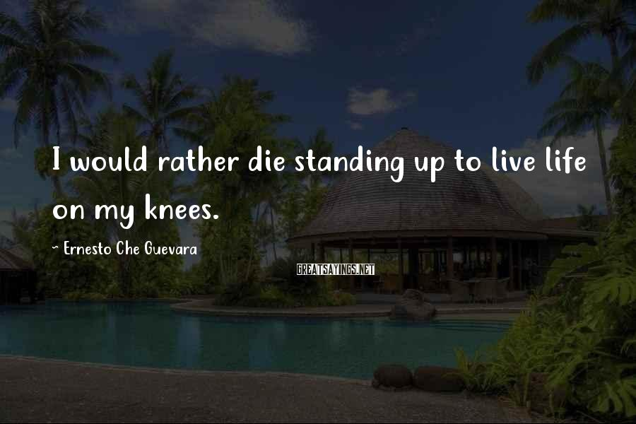 Ernesto Che Guevara Sayings: I would rather die standing up to live life on my knees.