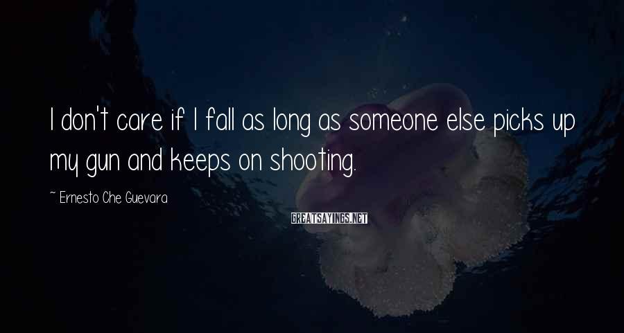 Ernesto Che Guevara Sayings: I don't care if I fall as long as someone else picks up my gun