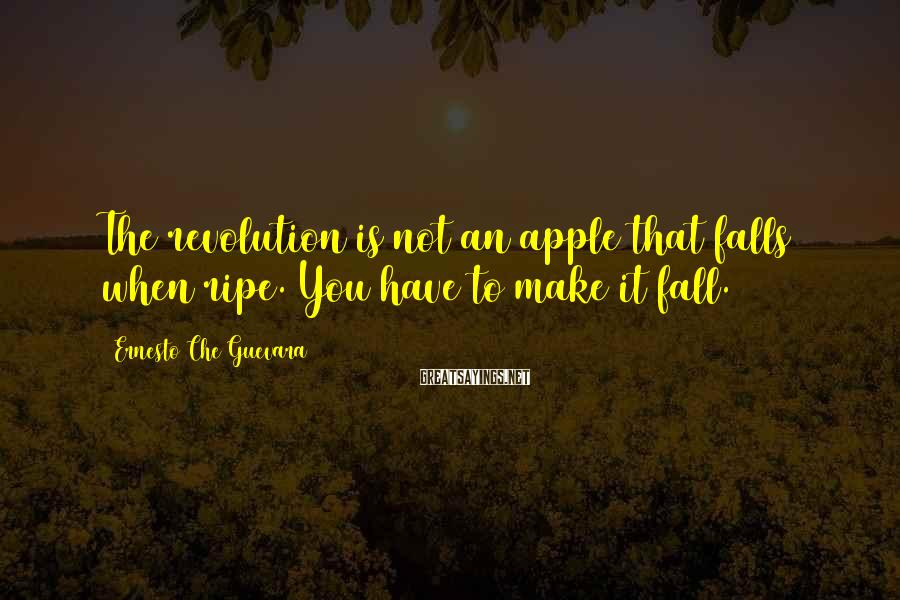 Ernesto Che Guevara Sayings: The revolution is not an apple that falls when ripe. You have to make it