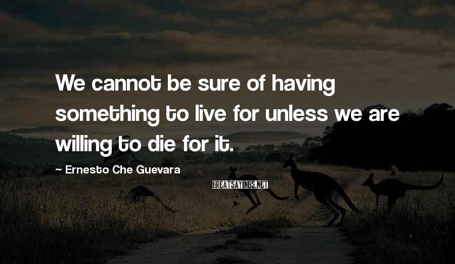 Ernesto Che Guevara Sayings: We cannot be sure of having something to live for unless we are willing to