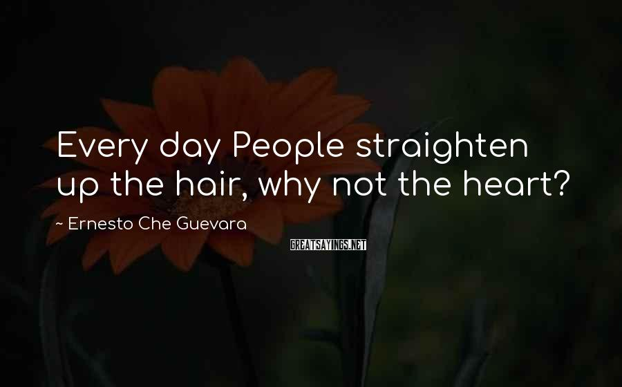 Ernesto Che Guevara Sayings: Every day People straighten up the hair, why not the heart?
