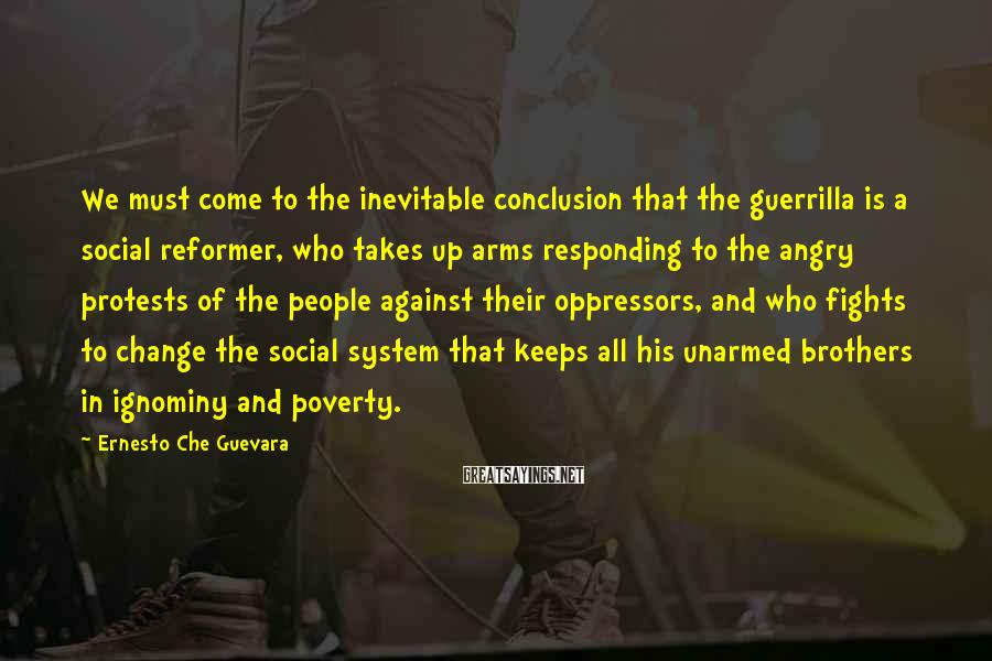 Ernesto Che Guevara Sayings: We must come to the inevitable conclusion that the guerrilla is a social reformer, who