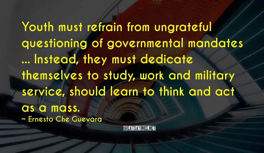 Ernesto Che Guevara Sayings: Youth must refrain from ungrateful questioning of governmental mandates ... Instead, they must dedicate themselves