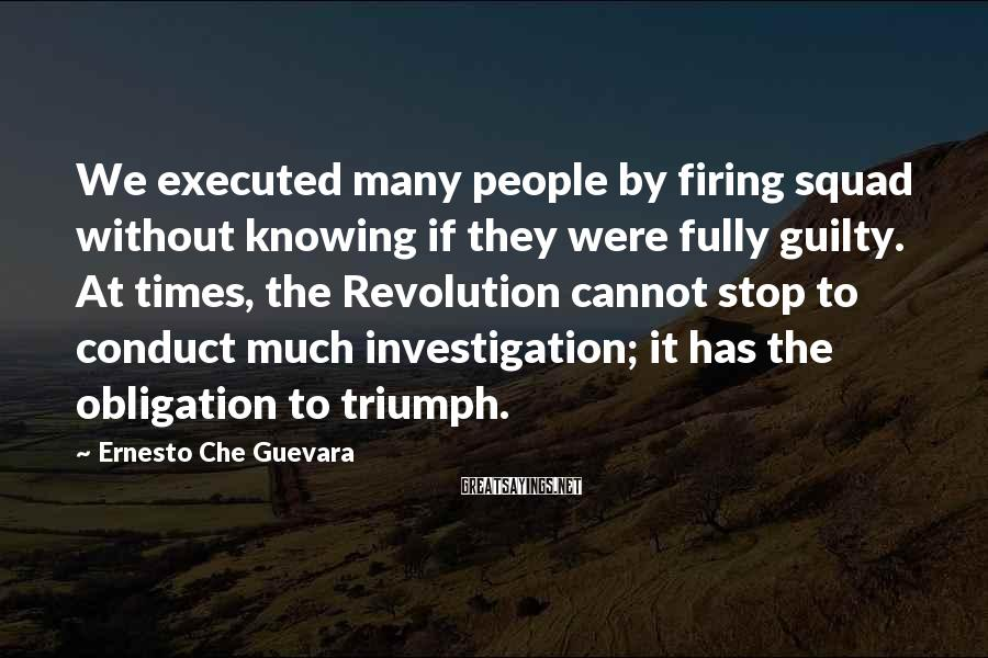 Ernesto Che Guevara Sayings: We executed many people by firing squad without knowing if they were fully guilty. At