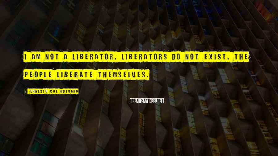 Ernesto Che Guevara Sayings: I am not a liberator. Liberators do not exist. The people liberate themselves.