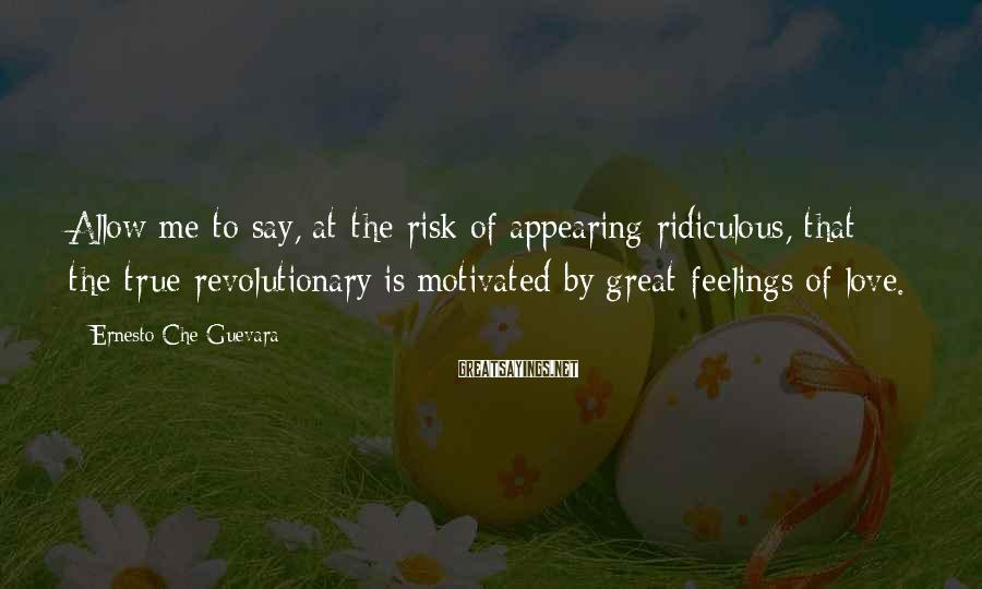Ernesto Che Guevara Sayings: Allow me to say, at the risk of appearing ridiculous, that the true revolutionary is