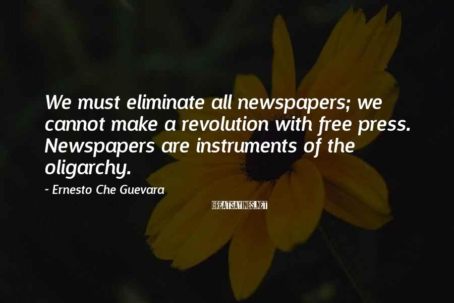 Ernesto Che Guevara Sayings: We must eliminate all newspapers; we cannot make a revolution with free press. Newspapers are