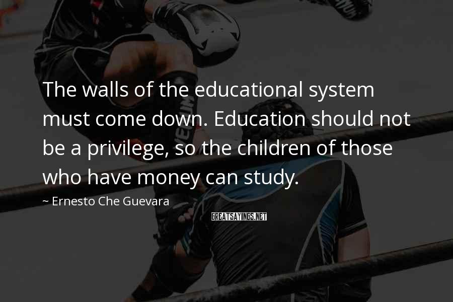 Ernesto Che Guevara Sayings: The walls of the educational system must come down. Education should not be a privilege,