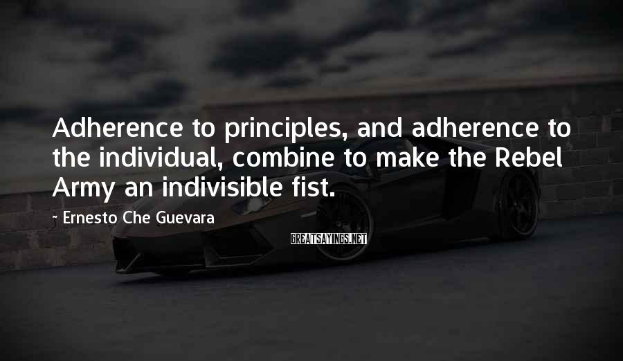 Ernesto Che Guevara Sayings: Adherence to principles, and adherence to the individual, combine to make the Rebel Army an