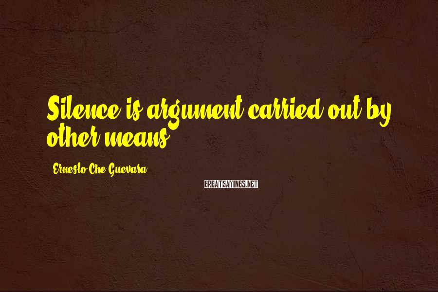 Ernesto Che Guevara Sayings: Silence is argument carried out by other means.