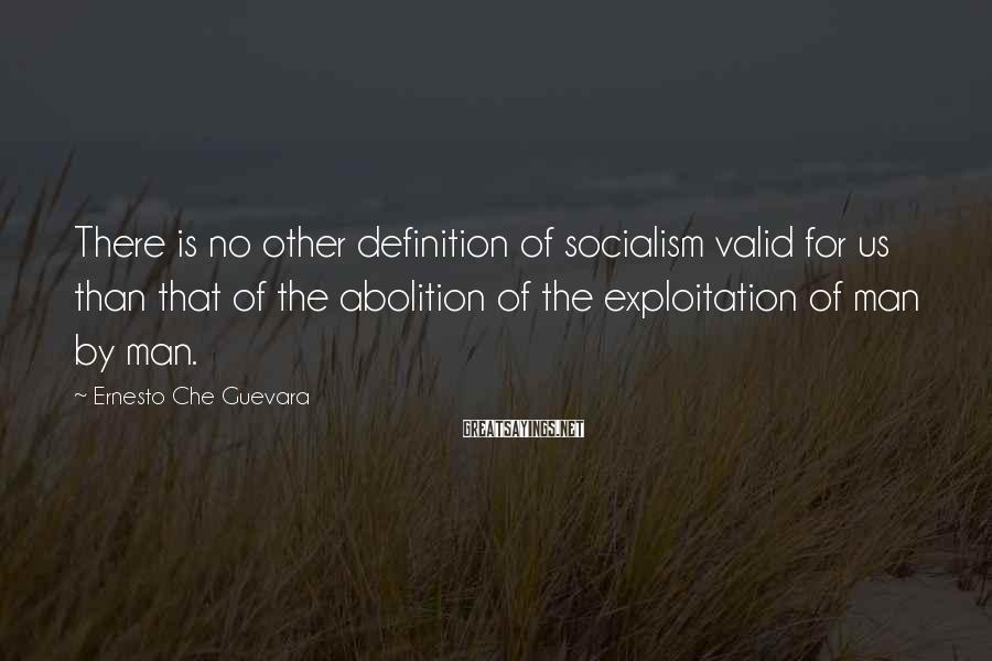 Ernesto Che Guevara Sayings: There is no other definition of socialism valid for us than that of the abolition
