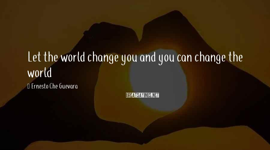 Ernesto Che Guevara Sayings: Let the world change you and you can change the world