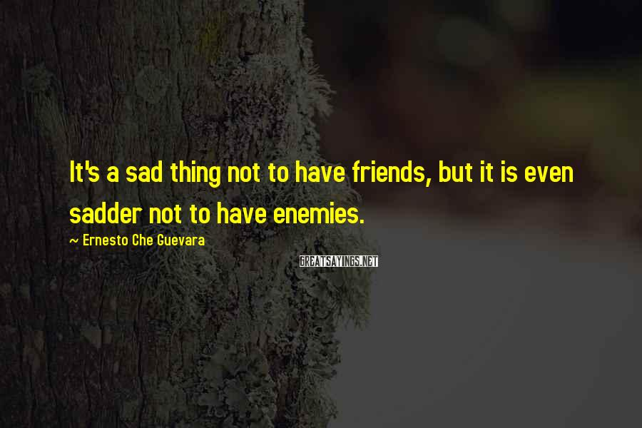 Ernesto Che Guevara Sayings: It's a sad thing not to have friends, but it is even sadder not to