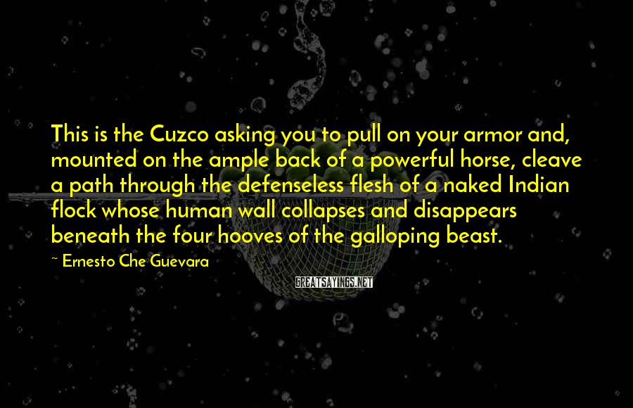 Ernesto Che Guevara Sayings: This is the Cuzco asking you to pull on your armor and, mounted on the