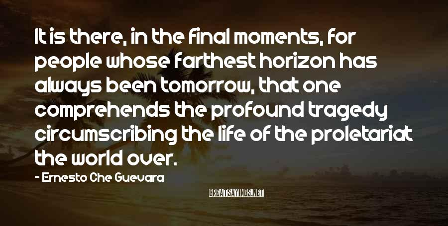 Ernesto Che Guevara Sayings: It is there, in the final moments, for people whose farthest horizon has always been