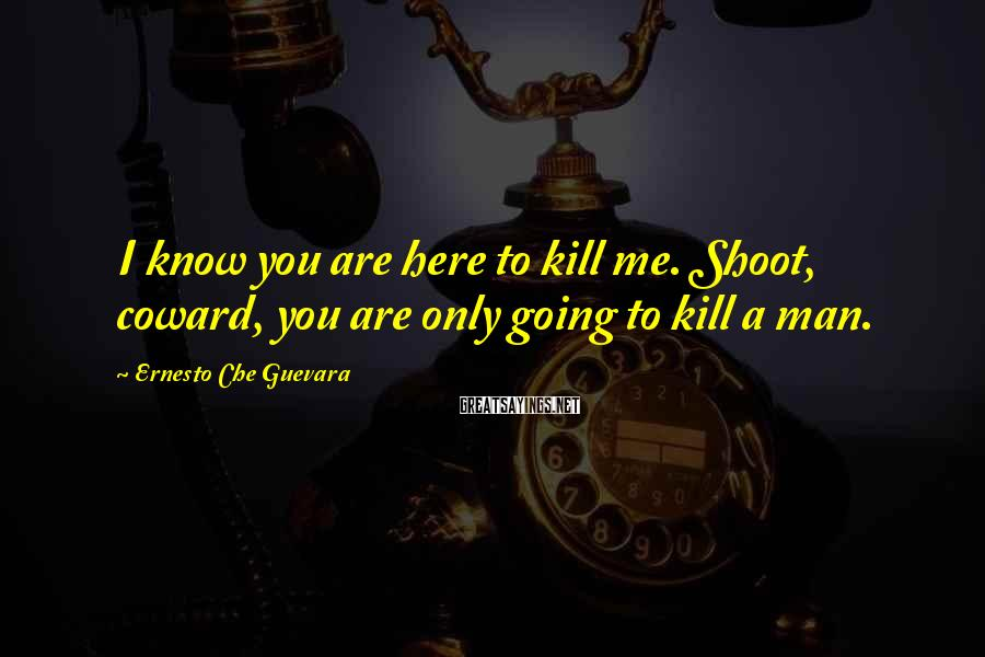Ernesto Che Guevara Sayings: I know you are here to kill me. Shoot, coward, you are only going to
