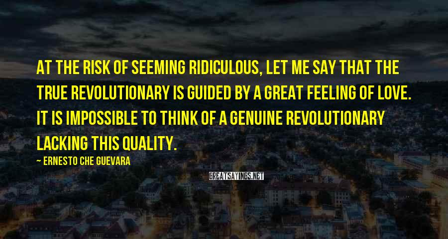 Ernesto Che Guevara Sayings: At the risk of seeming ridiculous, let me say that the true revolutionary is guided