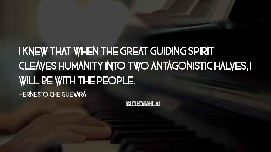 Ernesto Che Guevara Sayings: I knew that when the great guiding spirit cleaves humanity into two antagonistic halves, I