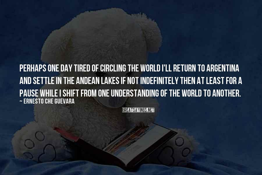 Ernesto Che Guevara Sayings: Perhaps one day tired of circling the world I'll return to Argentina and settle in