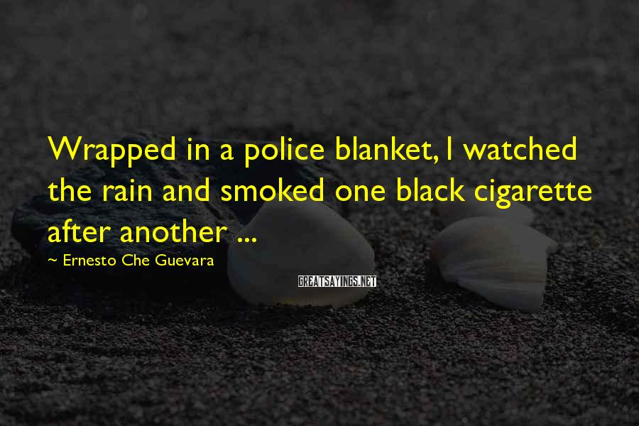 Ernesto Che Guevara Sayings: Wrapped in a police blanket, I watched the rain and smoked one black cigarette after