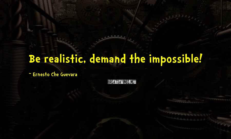 Ernesto Che Guevara Sayings: Be realistic, demand the impossible!
