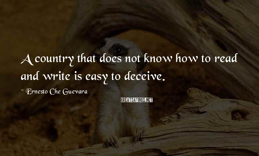 Ernesto Che Guevara Sayings: A country that does not know how to read and write is easy to deceive.