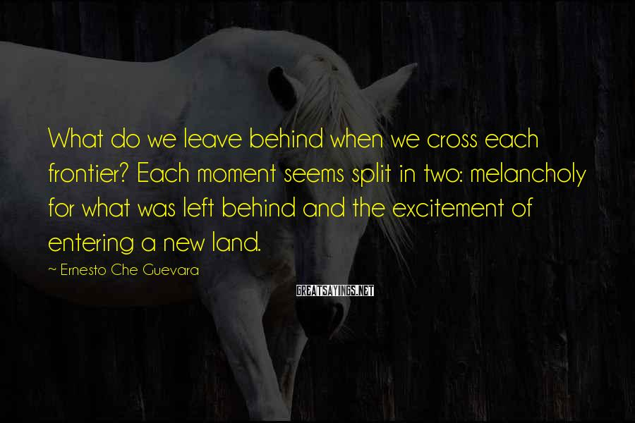 Ernesto Che Guevara Sayings: What do we leave behind when we cross each frontier? Each moment seems split in