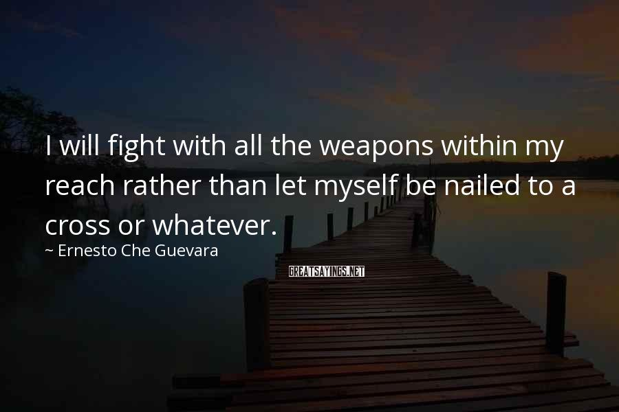 Ernesto Che Guevara Sayings: I will fight with all the weapons within my reach rather than let myself be