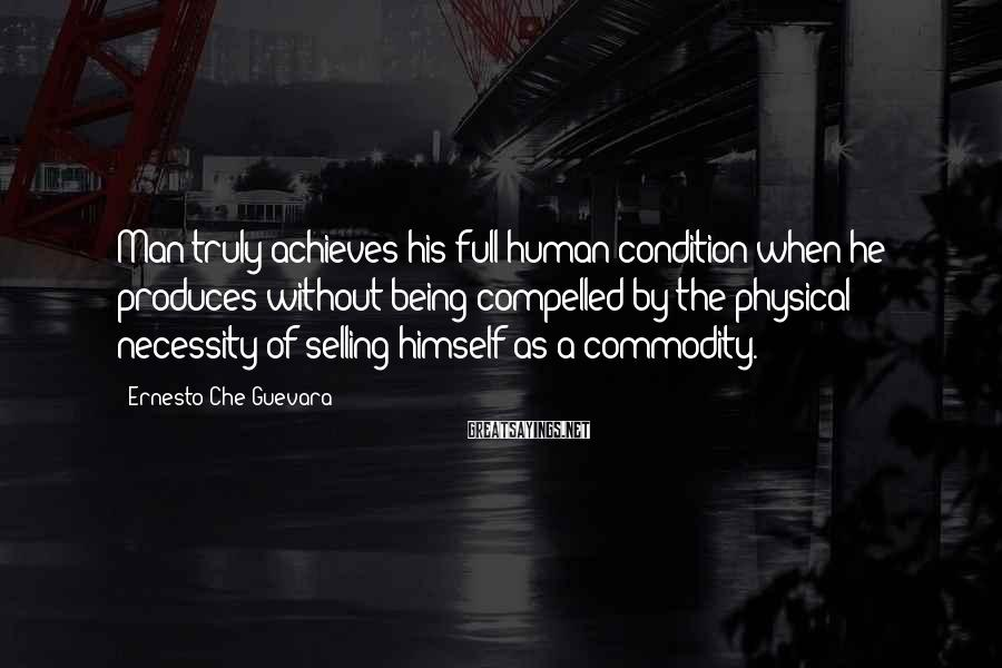Ernesto Che Guevara Sayings: Man truly achieves his full human condition when he produces without being compelled by the
