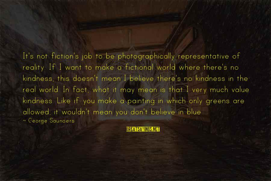 Ernesto Hoost Sayings By George Saunders: It's not fiction's job to be photographically representative of reality. If I want to make