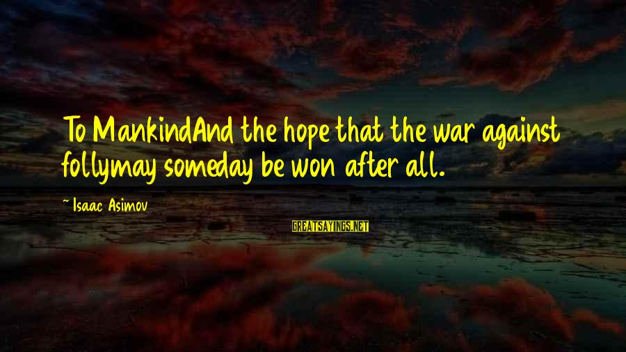 Ernesto Hoost Sayings By Isaac Asimov: To MankindAnd the hope that the war against follymay someday be won after all.