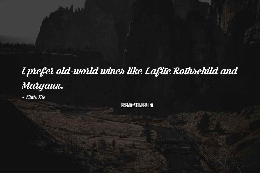 Ernie Els Sayings: I prefer old-world wines like Lafite Rothschild and Margaux.