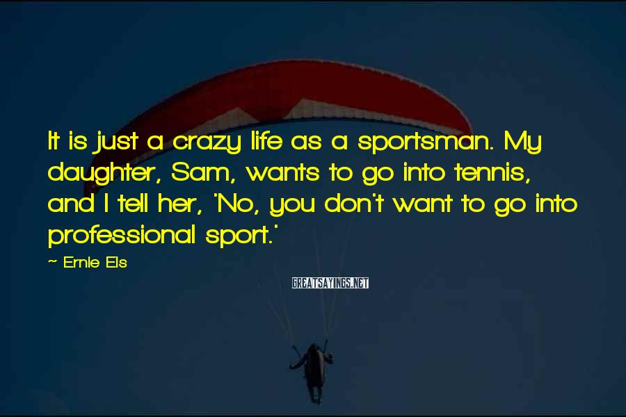 Ernie Els Sayings: It is just a crazy life as a sportsman. My daughter, Sam, wants to go
